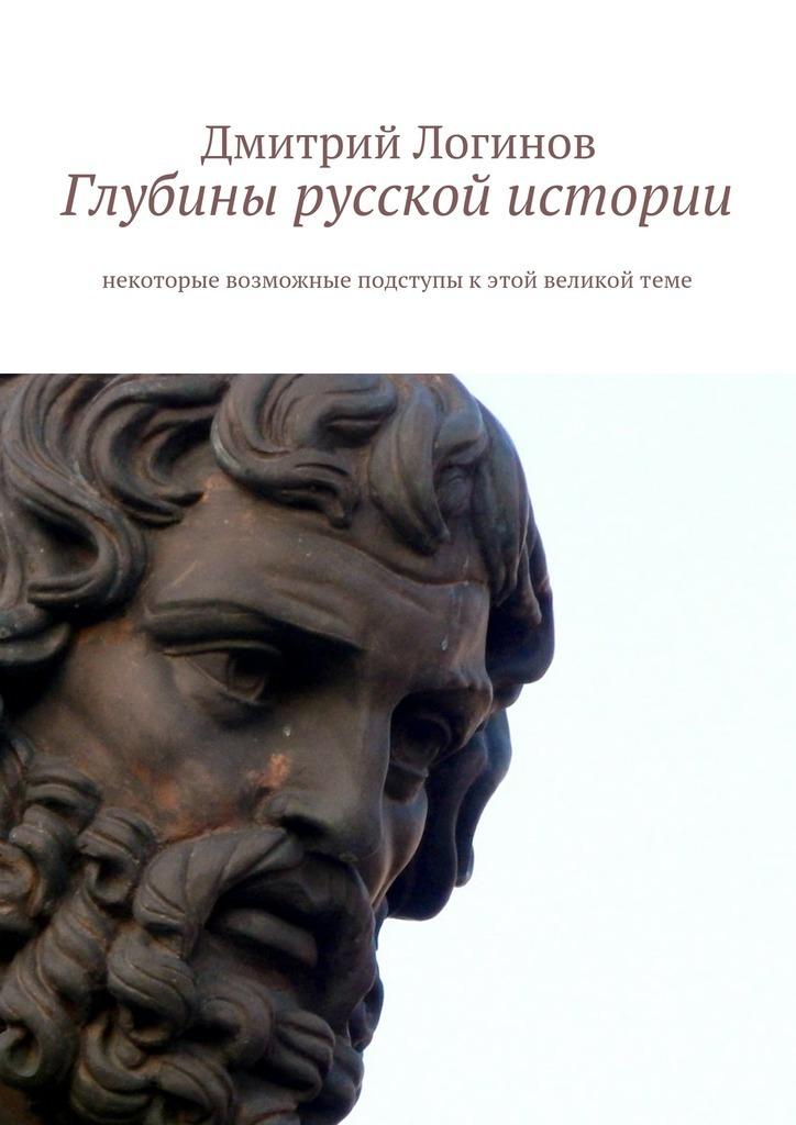Дмитрий Логинов - Глубины русской истории. Некоторые возможные подступы кэтой великойтеме