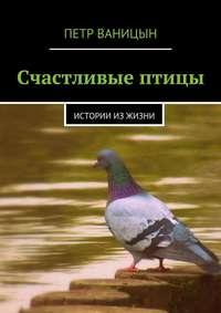 Ваницын, Петр  - Счастливые птицы. Истории из жизни