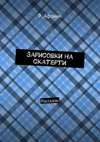 Афонин, Роман Евгеньевич  - Зарисовки на скатерти. Рассказы