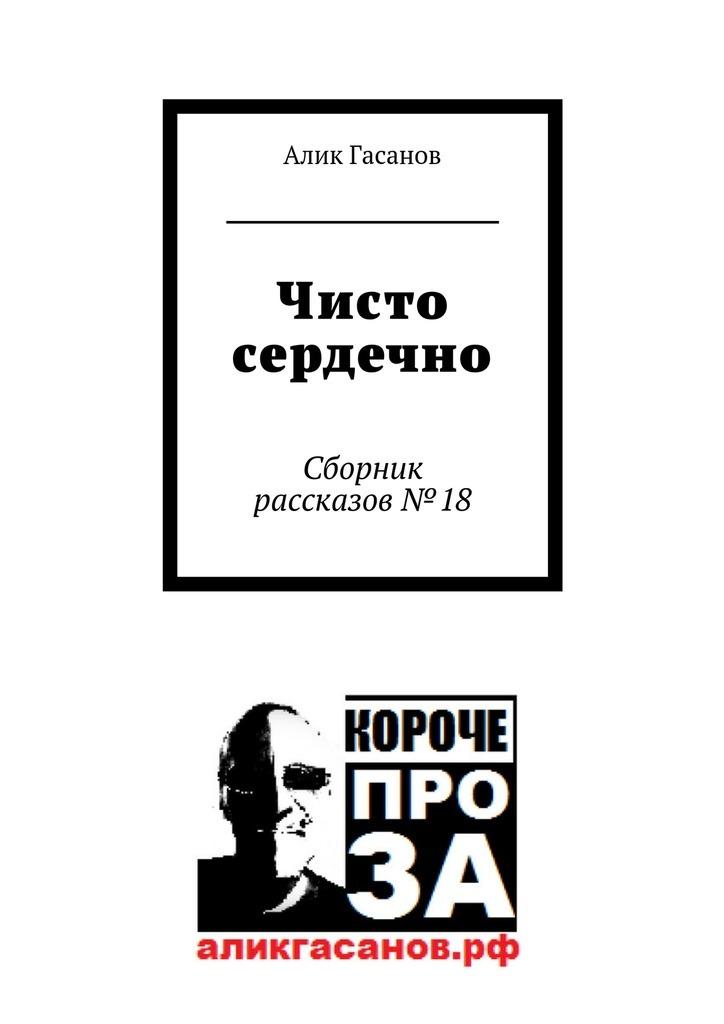 Алик Гасанов Чисто сердечно. Сборник рассказов№18 невыдуманные рассказы