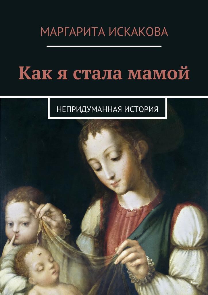 Маргарита Искакова - Как я стала мамой. Непридуманная история