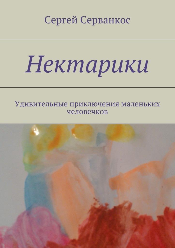 Сергей Серванкос Нектарики. Удивительные приключения маленьких человечков приключения еженьки и других нарисованных человечков