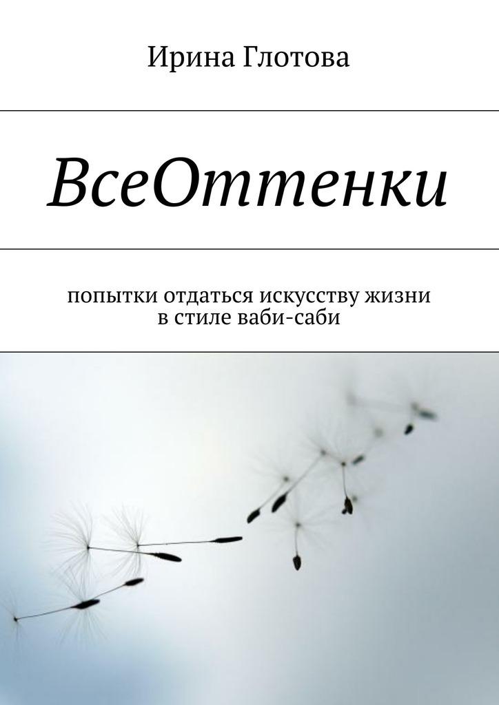 Ирина Александровна Глотова ВсеОттенки. Попытки отдаться искусству жизни встиле ваби-саби