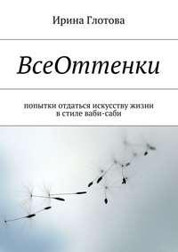 Глотова, Ирина Александровна  - ВсеОттенки. Попытки отдаться искусству жизни встиле ваби-саби