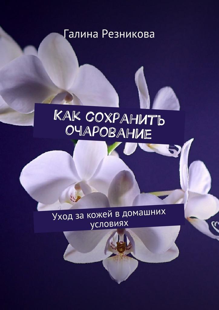 Галина Резникова - Как сохранить очарование. Уход закожей вдомашних условиях