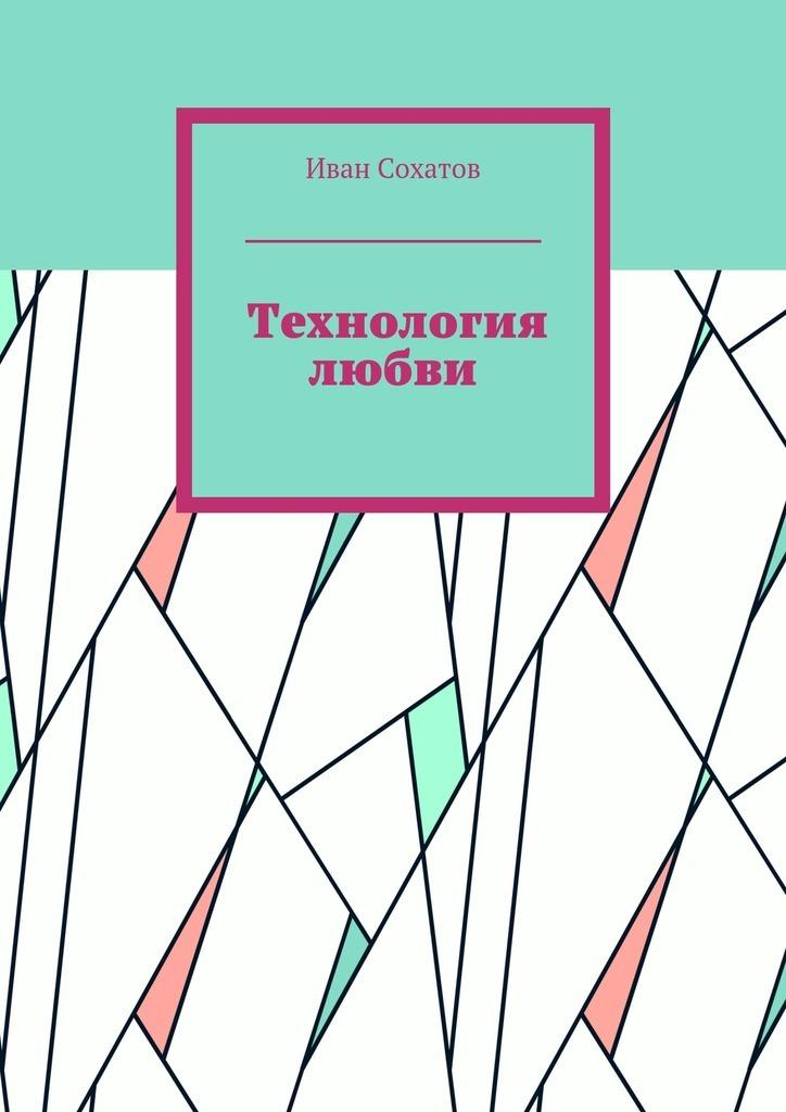 Иван Сохатов Технология любви иван бунин жизнь арсеньева