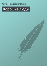 Чехов, Антон Павлович  - Хорошие люди