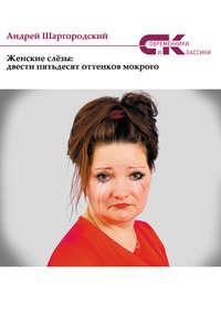 Шаргородский, Андрей  - Женские слёзы: двести пятьдесят оттенков мокрого (сборник)