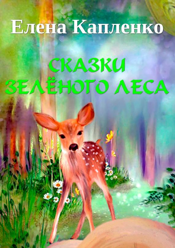 Елена Капленко Сказки зелёного леса елена глушко внеочередные басни басни притчи и полные диалоги