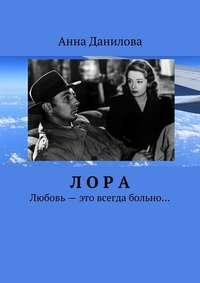 Данилова, Анна  - Лора. Любовь– это всегда больно…