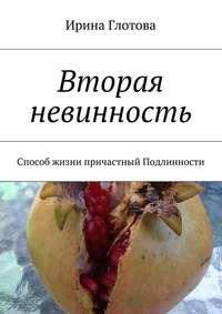 Глотова, Ирина  - Вторая невинность. Способ жизни причастный Подлинности