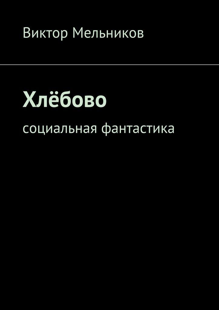 Виктор Мельников Хлёбово. Социальная фантастика