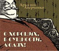 Аверченко, Аркадий Тимофеевич  - О хороших, в сущности, людях