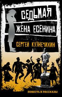 Кузнечихин, Сергей  - Седьмая жена Есенина (сборник)