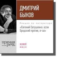 Быков, Дмитрий  - Лекция «Евгений Евтушенко: если Бродский против, я – за»