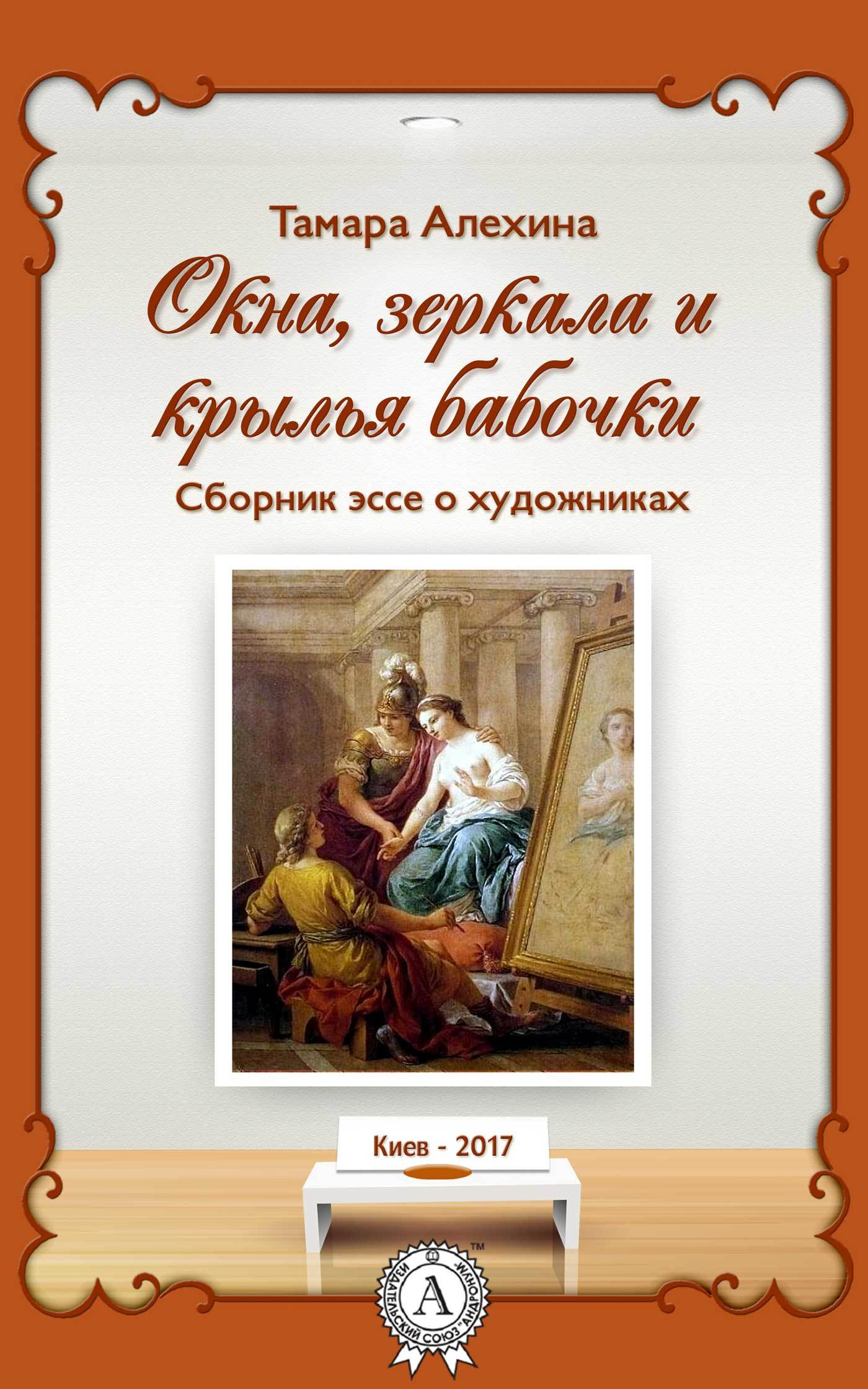 Тамара Алехина Окна, зеркала и крылья бабочки. Сборник эссе о художниках крылья бабочки 39х46
