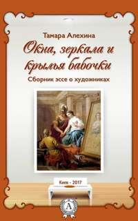 Алехина, Тамара  - Окна, зеркала и крылья бабочки. Сборник эссе о художниках