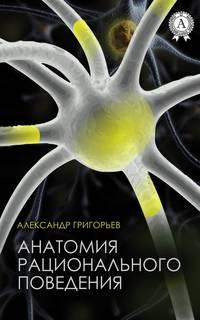 Григорьев, Александр  - Анатомия рационального поведения