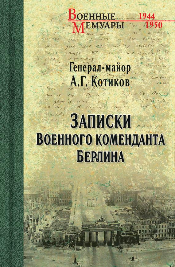 Александр Котиков Записки военного коменданта Берлина на книжном посту воспоминания записки документы
