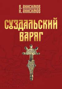 Валерий Анисимов - Суздальский варяг. Книга 1. Том 1.
