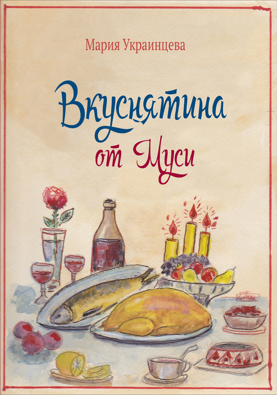 Мария Украинцева - Вкуснятина от Муси. Бабушкины рецепты кулинарных блюд и полезные советы