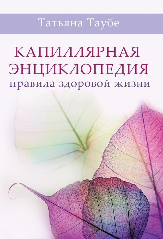 Татьяна Таубе - Капиллярная энциклопедия. Правила здоровой жизни