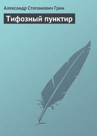 Грин, Александр Степанович  - Тифозный пунктир