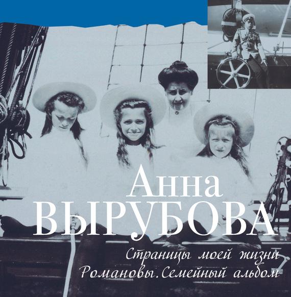 Анна Вырубова - Страницы моей жизни. Романовы. Семейный альбом