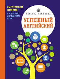 Камянова, Т. Г.  - Успешный английский. Системный подход к изучению английского языка