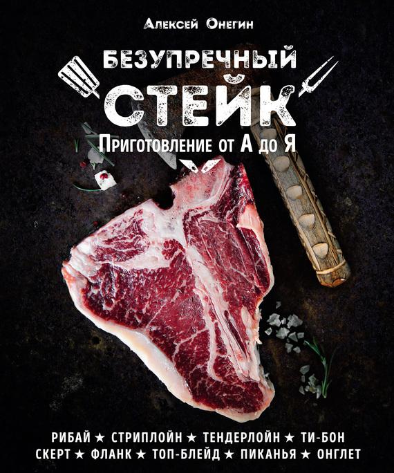 Алексей Онегин Безупречный стейк. Приготовление от А до Я