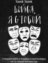 Таня Танк - Бойся, я с тобой. Страшная книга о роковых и неотразимых. Часть первая: кругами ада