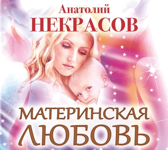 Анатолий Некрасов Материнская любовь издательство аст любовь неукротимая