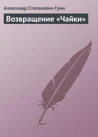 Александр Грин - Возвращение «Чайки»