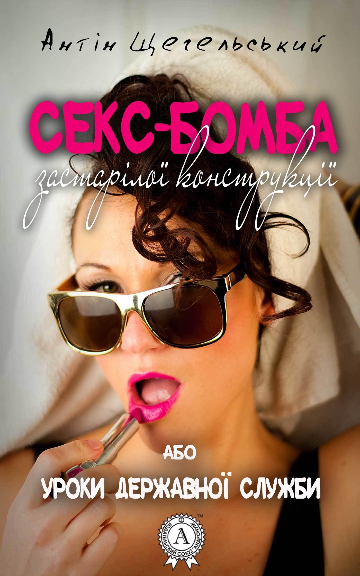 Антін Щегельський Секс-бомба застарілої конструкції, або Уроки державної служби дмитро павличко любов і ненависть вибране