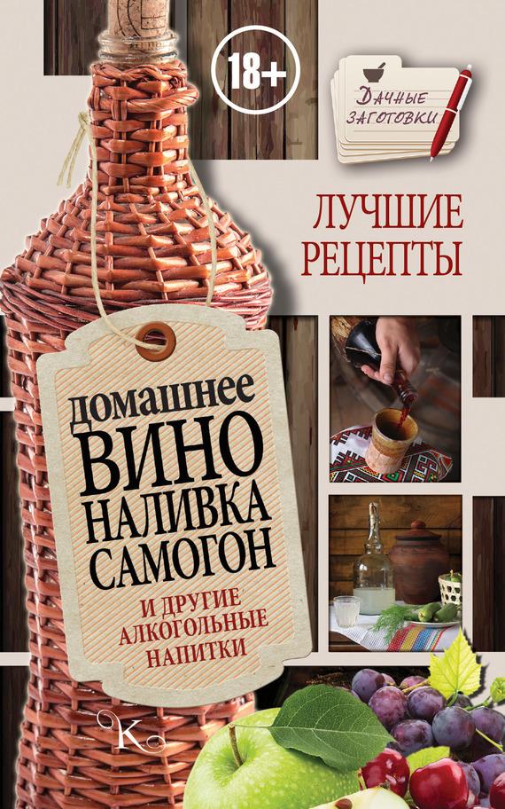 Домашнее вино, наливка, самогон и другие алкогольные напитки. Лучшие рецепты развивается спокойно и размеренно