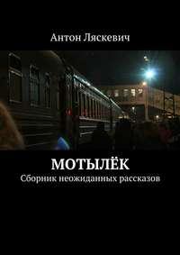 Антон Ляскевич - Мотылёк. Сборник неожиданных рассказов