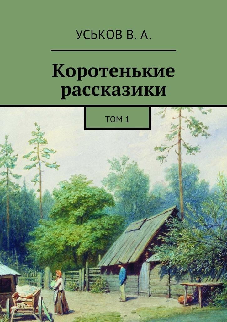 Виктор Алексеевич Уськов Коротенькие рассказики. Том1 дмитрий лихачев мысли о жизни воспоминания