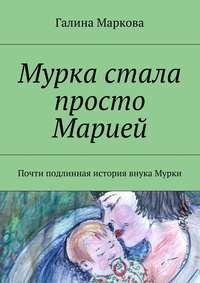 Маркова, Галина Васильевна  - Мурка стала просто Марией. Почти подлинная история внука Мурки