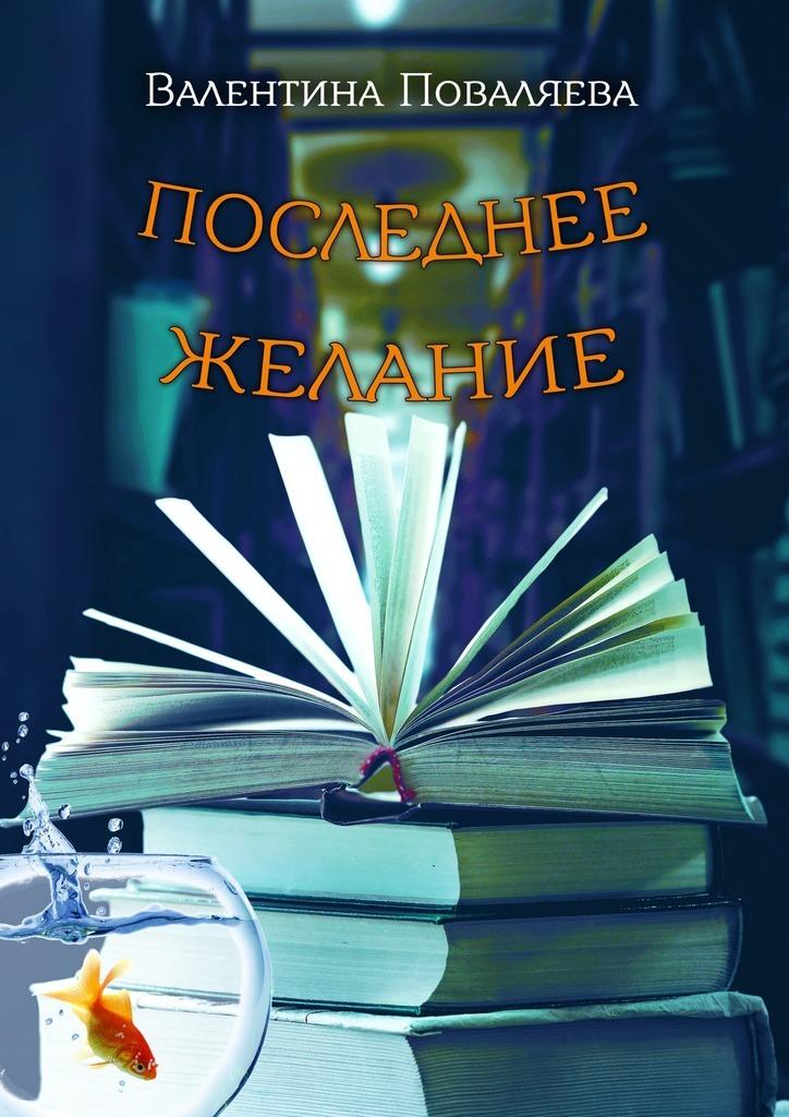 Валентина Поваляева Последнее желание. Повесть наталья поваляева жизнь замечательных