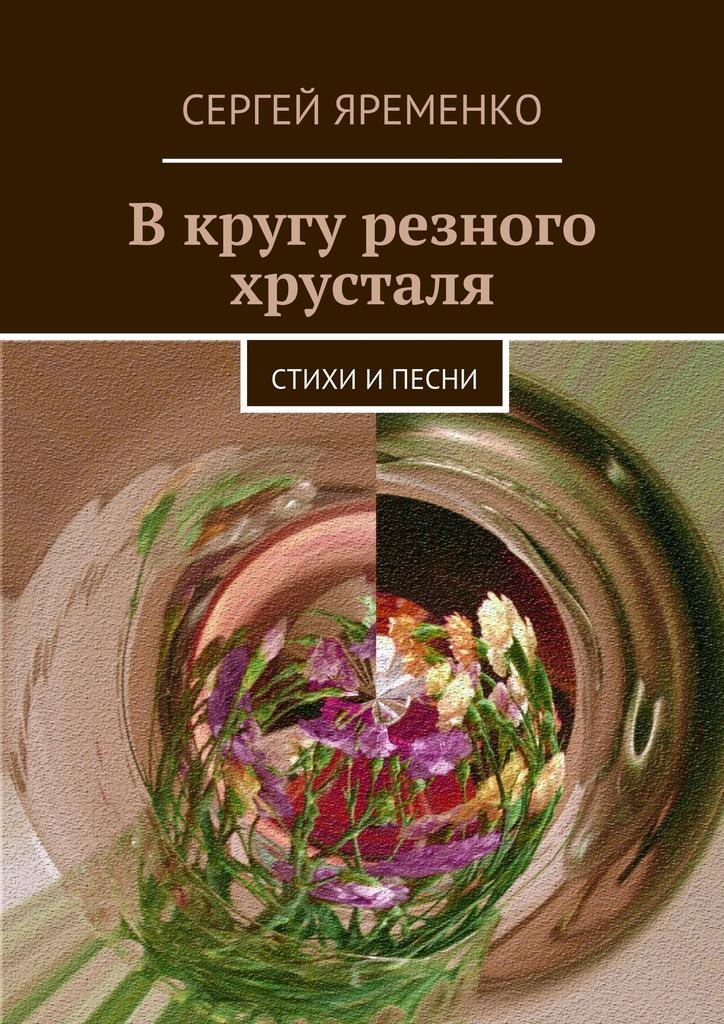 Сергей Яременко В кругу резного хрусталя. Стихи ипесни отсутствует я желаю тебе счастья
