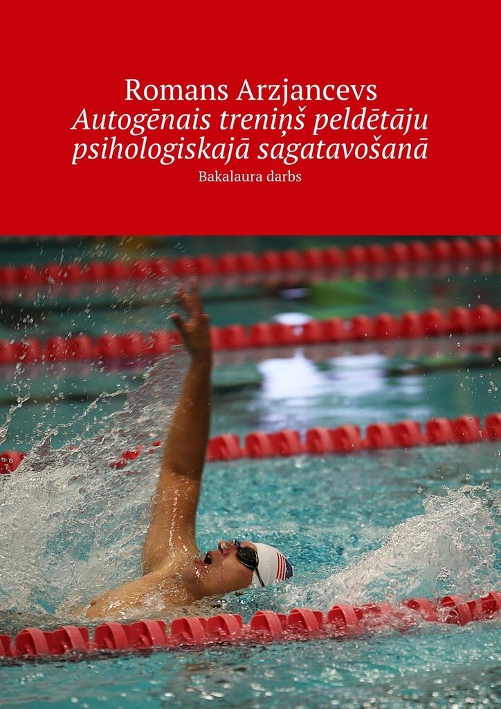 Romans Arzjancevs Autogēnais treniņš peldētāju psihologiskajā sagatavošanā. Bakalaura darbs sporta