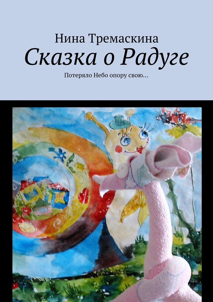 Нина Тремаскина Сказка о Радуге. Потеряло Небо опору свою…