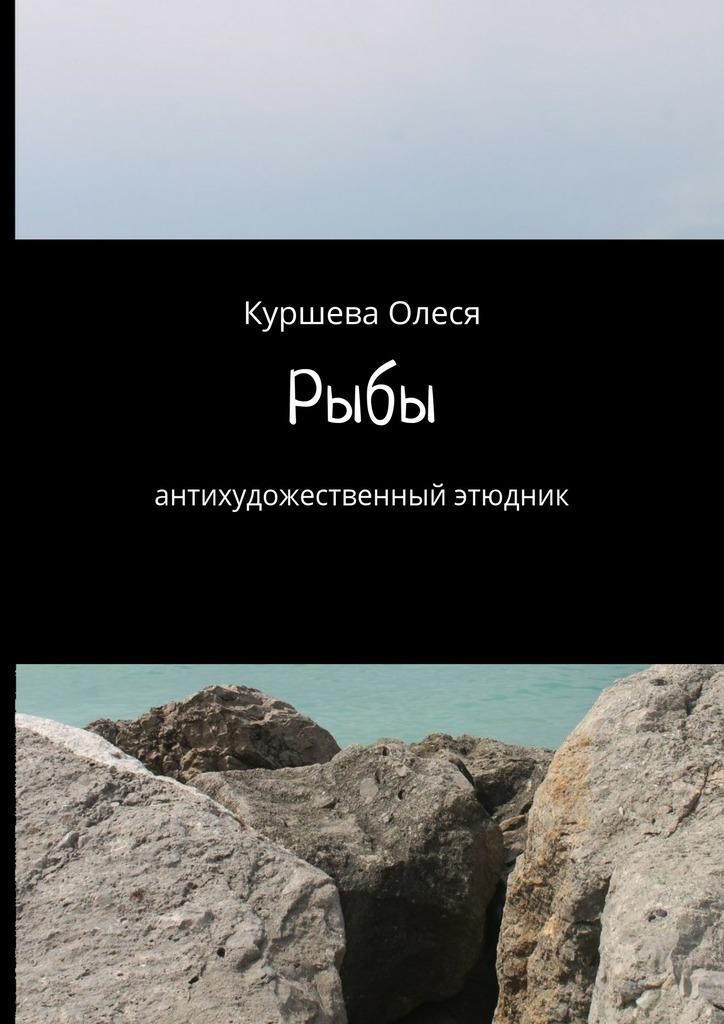 Олеся Куршева - Рыбы. Антихудожественный этюдник