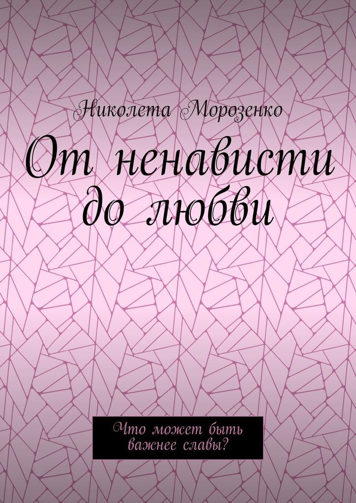 Николета Морозенко - Отненависти долюбви. Что может быть важнее славы?