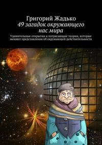 Жадько, Григорий  - 49загадок окружающего насмира. Удивительные открытия и потрясающие теории, которые меняют представления об окружающей действительности