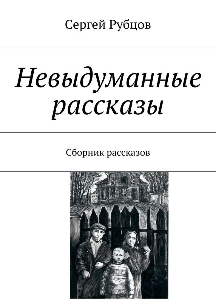 Сергей Валентинович Рубцов Невыдуманные рассказы. Сборник рассказов невыдуманные рассказы