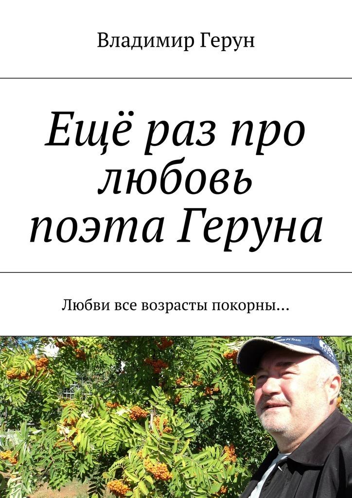 Владимир Герун Ещё раз про любовь поэта Геруна. Любви все возрасты покорны… лесоповал я куплю тебе дом lp
