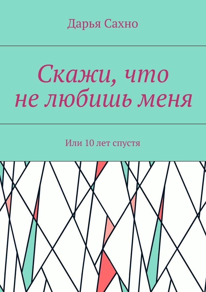 Дарья Сахно Скажи, что нелюбишьменя. Или 10лет спустя