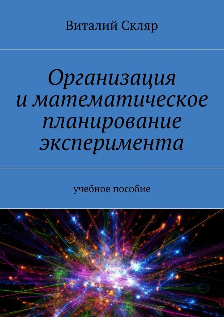 Обложка книги Организация иматематическое планирование эксперимента. Учебное пособие, автор Скляр, Виталий Александрович
