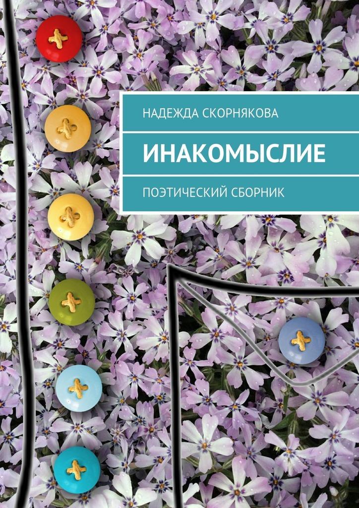 Надежда Скорнякова Инакомыслие. Поэтический сборник цена 2017